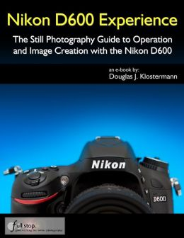 Nikon D600 Experience - The Still Photography Guide