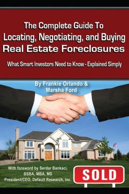 The Complete Guide to Locating, Negotiating, and Buying Real Estate Foreclosures: What Smart Investors Need to Know - Explained Simply