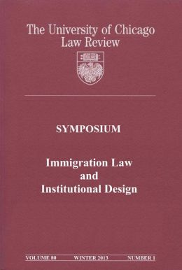University of Chicago Law Review: Symposium - Immigration Law and Institutional Design: Volume 80, Number 1 - Winter 2013