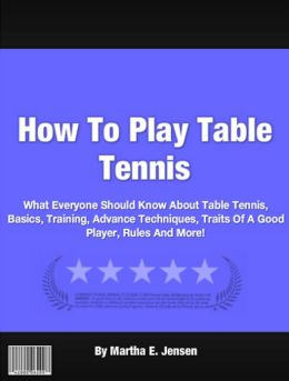 How To Play Table Tennis: What Everyone Should Know About Table Tennis, Basics, Training, Advance Techniques, Traits Of A Good Player, Rules And More!