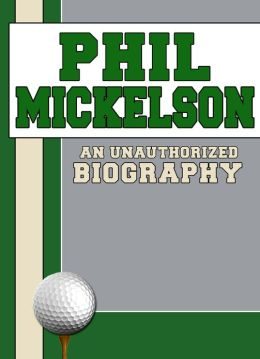 Phil Mickelson: An Unauthorized Biography