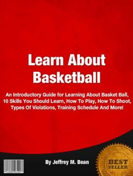 Learn About Basketball: An Introductory Guide for Learning About Basket Ball, 10 Skills You Should Learn, How To Play, How To Shoot, Types Of Violations, Training Schedule And More!