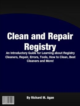 Clean And Repair Registry: An Introductory Guide for Learning About Regisrty Cleaners, Repair, Errors, Tools, How To Clean, Best Cleaners And More!