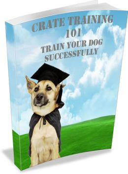 Crate Training 101: Learn How To Crate Train Your Dog Successfullly! AAA+++