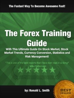 The Forex Training Guide: With This Ultimate Guide On Stock Market, Stock Market Trends, Currency Conversion, Statistics and Risk Management!