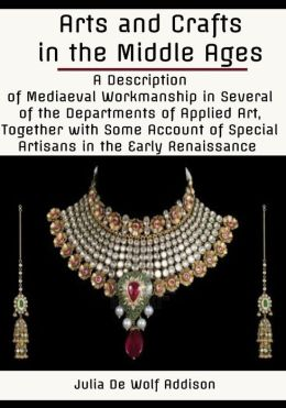 Arts and Crafts in the Middle Ages : A Description of Mediaeval Workmanship in Several of the Departments of Applied Art, Together with Some Account of Special Artisans in the Early Renaissance (Illustrated)