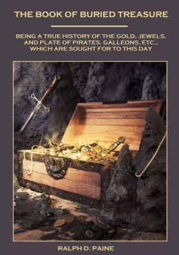 The Book of Buried Treasure : Being a True History of the Gold, Jewels, and Plate of Pirates, Galleons, etc., Which are Sought for to This Day (Illustrated)