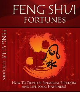 Feng Shui Fortunes: How To Develop Financial Freedom And Life Long Happiness!
