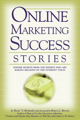 Online Marketing Success Stories: Insider Secrets from the Experts Who Are Making Millions on the Internet Today
