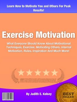 Exercise Motivation: What Everyone Should Know About Motivational Techniques, Exercise, Motivating Others, Internal Motivation, Rules, Inspiration And Much More!