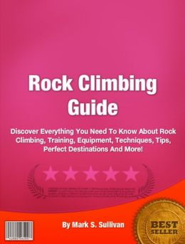 Rock Climbing Guide: Discover Everything You Need To Know About Rock Climbing, Training, Equipment, Techniques, Tips, Perfect Destinations And More!