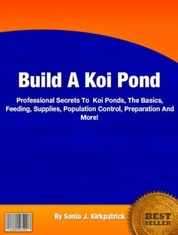Build A Koi Pond: Professional Secrets To Koi Ponds, The Basics, Feeding, Supplies, Population Control, Preparation And More!
