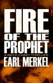 Book Cover Image. Title: Fire of the Prophet:  A Beck Casey Thriller, Author: Earl Merkel