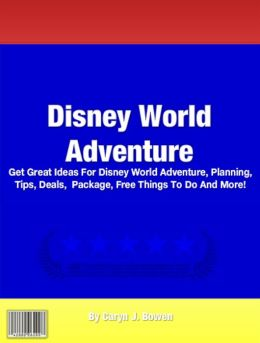 Disney World Adventure: Get Great Ideas For Disney World Adventure, Planning, Tips, Deals, Package, Free Things To Do And More!
