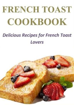 French Toast Cookbook: Delicious Recipes for French Toast Lovers