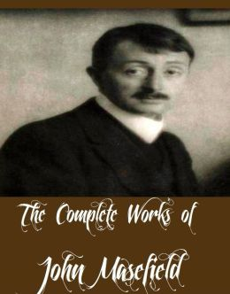 The Complete Works of John Masefield (13 Complete Works of John Masefield Jim Davis, King Cole, Martin Hyde, On the Spanish Main, The Daffodil Fields, The Old Front Line, William Shakespeare, Right Royal, Reynard the Fox, And More)