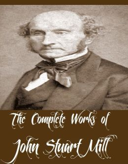 The Complete Works of John Stuart Mill (12 Complete Works of John Stuart Mill Including Utilitarianism, On Liberty, Principles Of Political Economy, Considerations of a Representative Government, Socialism, The Subjection of Women, And More)