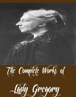 The Complete Works of Lady Gregory (10 Complete Works of Lady Gregory Including New Irish Comedies, Gods And Fighting Men, Three Wonder Plays, Poets and Dreamers, The Atlantic Book of Modern Plays, Contemporary One-Act Plays, And More)