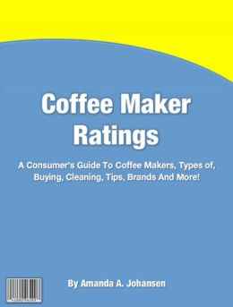 Coffee Maker Ratings: A Consumer's Guide To Coffee Makers, Types of, Buying, Cleaning, Tips, Brands And More!