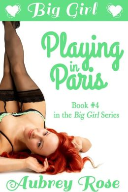 Big Girl Playing in Paris (Rock Star BBW Erotic Romance)