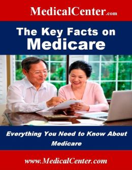 The Key Facts on Medicare: Everything You Need to Know About Medicare