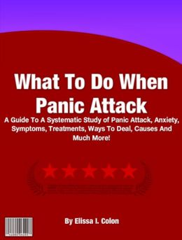 What To Do When Panic Attack: A Guide To A Systematic Study of Panic Attack, Anxiety, Symptoms, Treatments, Ways To Deal, Causes And Much More!