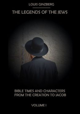 The Legends of the Jews : Bible Times and Characters from the Creation to Jacob, Volume I (Illustrated)