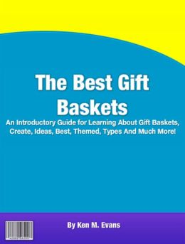 The Best Gift Baskets: An Introductory Guide for Learning About Gift Baskets, Create, Ideas, Best, Themed, Types And Much More!