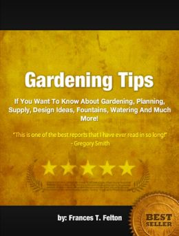 Gardening Tips: If You Want To Know About Gardening, Planning, Supply, Design Ideas, Fountains, Watering And Much More!