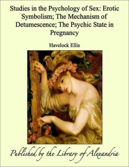 Studies in the Psychology of Sex: Erotic Symbolism; The Mechanism of Detumescence; The Psychic State in Pregnancy