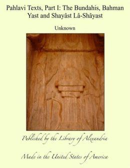 Pahlavi Texts, Part I: The Bundahis, Bahman Yast and Shayâst Lâ-Shâyast