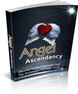 Angel Ascendancy: Discover Guided Messages From The Archangels For Daily Living