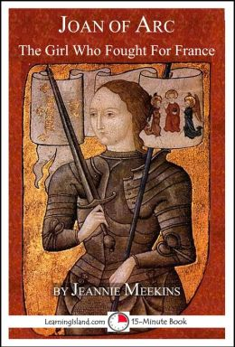 Joan of Arc: The Girl Who Fought For France