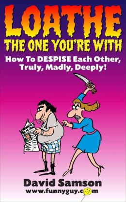 LOATHE THE ONE YOU'RE WITH - How To DESPISE Each Other, Truly, Madly, Deeply