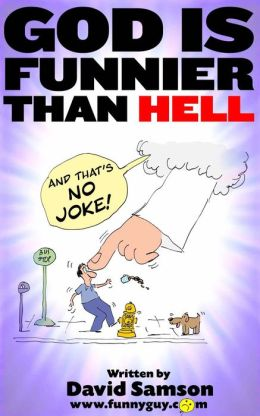 GOD IS FUNNIER THAN HELL - And That's NO Joke!