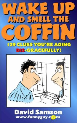 Wake Up And Smell The Coffin - 129 Clues You're Aging Dis-Gracefully!