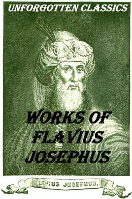 Complete Josephus Collection: Antiquities of the Jews, Autobiography of Josephus, An Extract Out Of Josephus's Discourse To The Greeks Concerning Hades, The Wars of the Jews