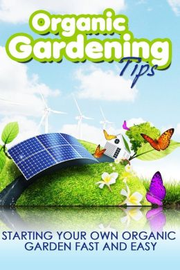 Organic Gardening Tips: Starting your own organic garden fast and easy