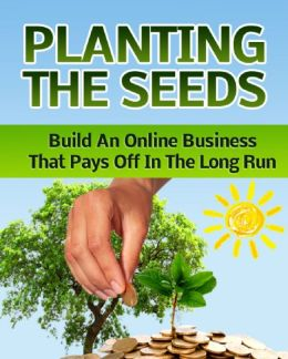 Planting The Seeds: Build an Online business That Pays off In the Long Run