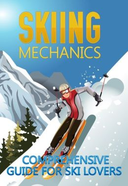 Skiing Mechanics: Comprehensive Guide For Ski Lovers