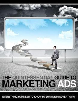 The Quintessential Guide to Marketing Ads: Everything You Need To Know To Survive In Advertising
