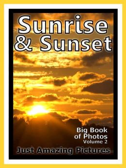 Just Sunrise & Sunset Photos! Big Book of Photographs & Pictures of Sunrises and Sunsets, Vol. 2