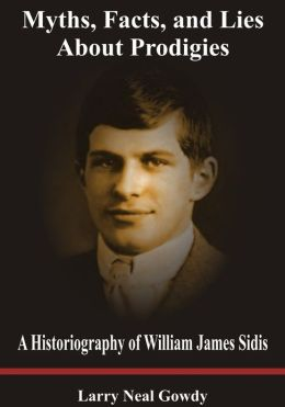 Myths, Facts, and Lies About Prodigies - A Historiography of William James Sidis