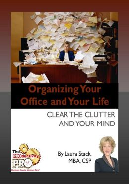 Organizing Your Office and Your Life - Clear the Clutter and Your Mind