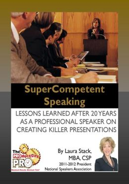 SuperCompetent Speaking - Lessons Learned After 20 Years as a Professional Speaker Creating Killer Presentations