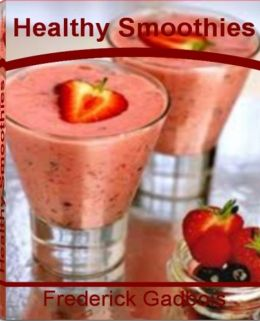 Healthy Smoothies: Everything You Need to Know About Making Delicious Smoothie Recipes, Fruit Smoothie, Smoothie Diet, Easy Smoothie Recipes, Yogurt Smoothie and Blenders for Smoothies