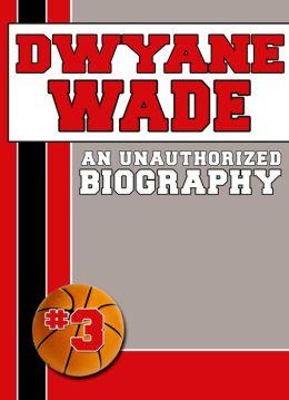 Dwyane Wade: An Unauthorized Biography