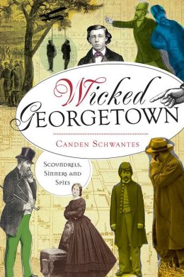 Wicked Georgetown: Scoundrels, Sinners and Spies (DC)