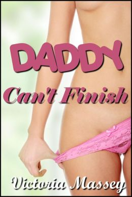 Daddy Can't Finish: a Father Daughter Taboo Incest Erotica Story