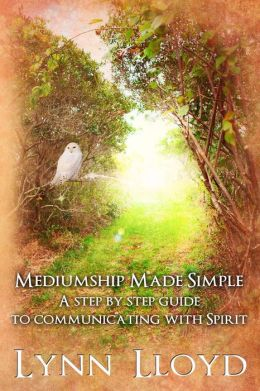Mediumship Made Simple - A Step by Step Guide to Communicating With Spirit